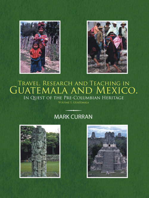 Travel, Research and Teaching in Guatemala and Mexico. Volume I, Guatemala